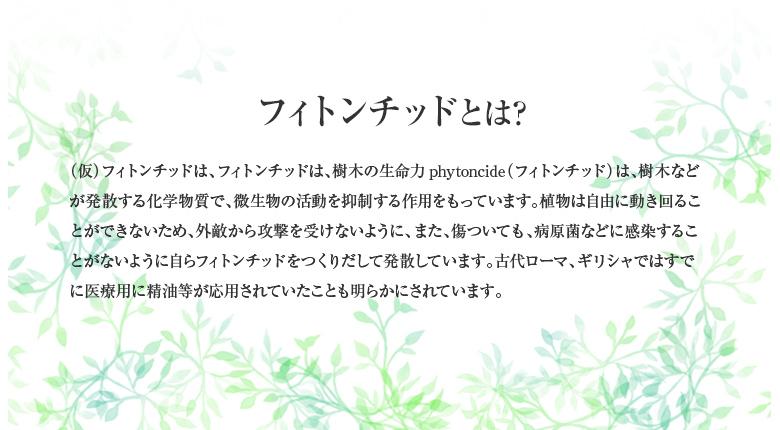フィトンチッドとは? (仮)フィトンチッドは、フィトンチッドは、樹木の生命力phytoncide(フィトンチッド)は、樹木などが発散する化学物質で、微生物の活動を抑制する作用をもっています。植物は自由に動き回ることができないため、外敵から攻撃を受けないように、また、傷ついても、病原菌などに感染することがないように自らフィトンチッドをつくりだして発散しています。古代ローマ、ギリシャではすでに医療用に精油等が応用されていたことも明らかにされています。